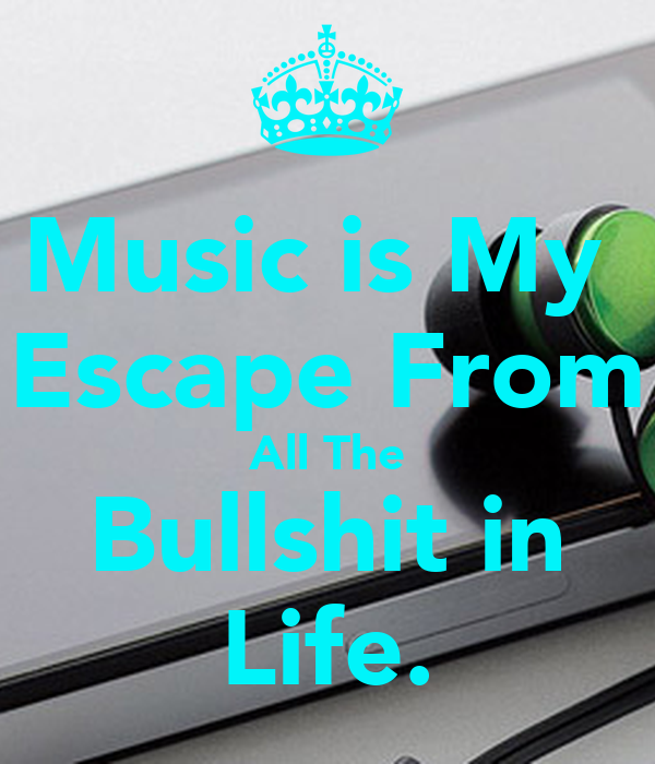 Music Is My Escape From All The Bullshit In Life �music is my escape from all the b.s. in life.� found on