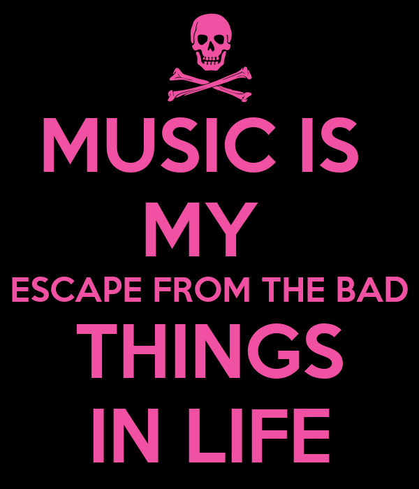 MUSIC IS  MY  ESCAPE FROM THE BAD THINGS IN LIFE