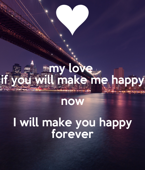 my love if you will make me happy now I will make you ...  my love if you ...