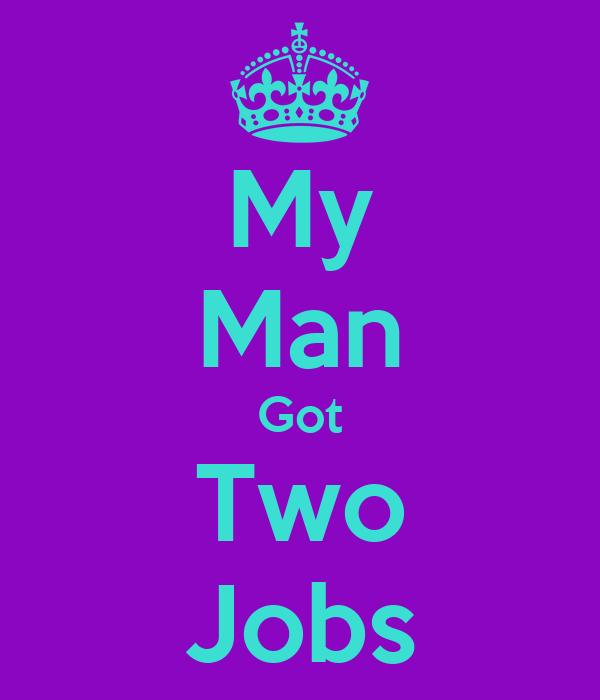 i Got 2 Jobs my Man Got Two Jobs