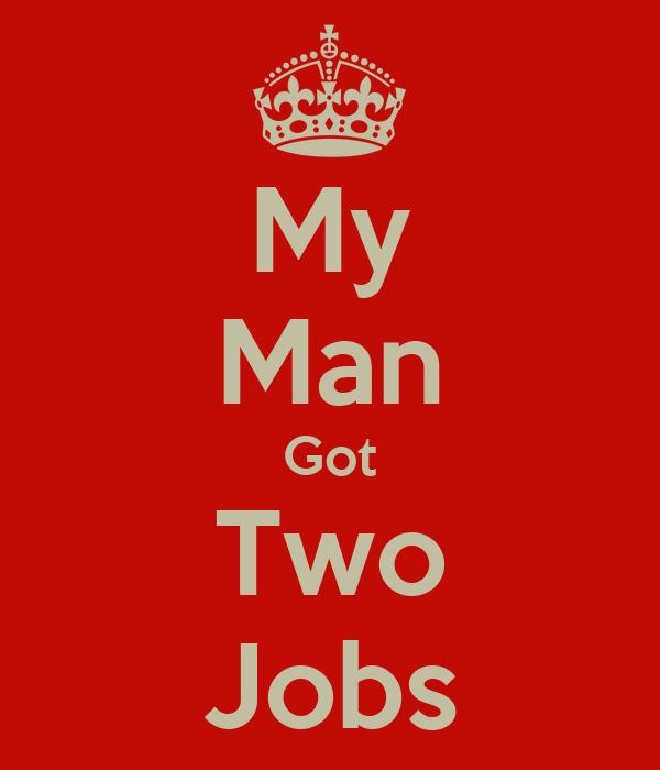 i Got Two Jobs my Man Got Two Jobs