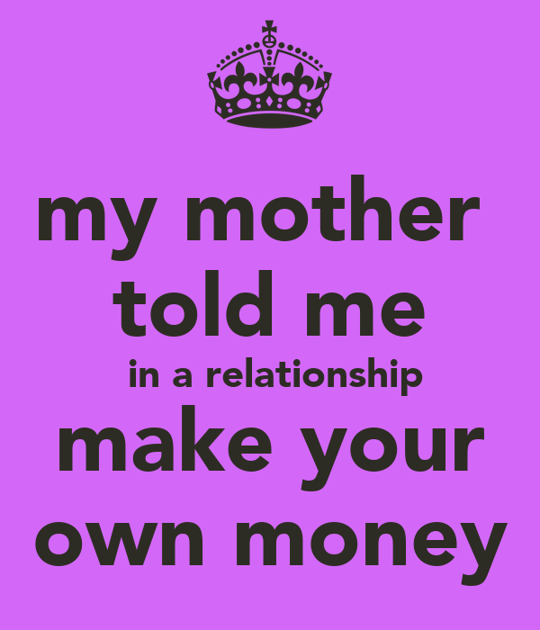 my mother told me in a relationship make your own money