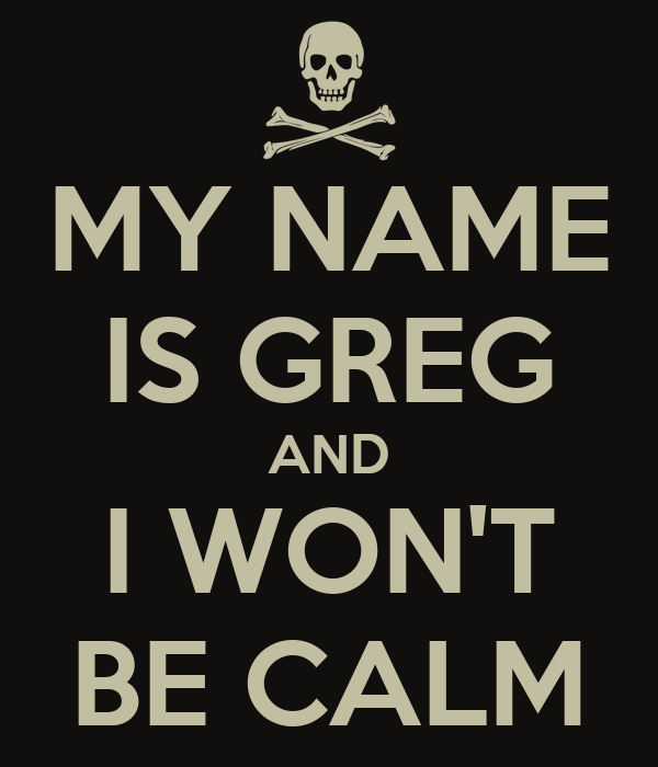 my name is greg and i won 39 t be calm poster greg keep calm o matic. Black Bedroom Furniture Sets. Home Design Ideas