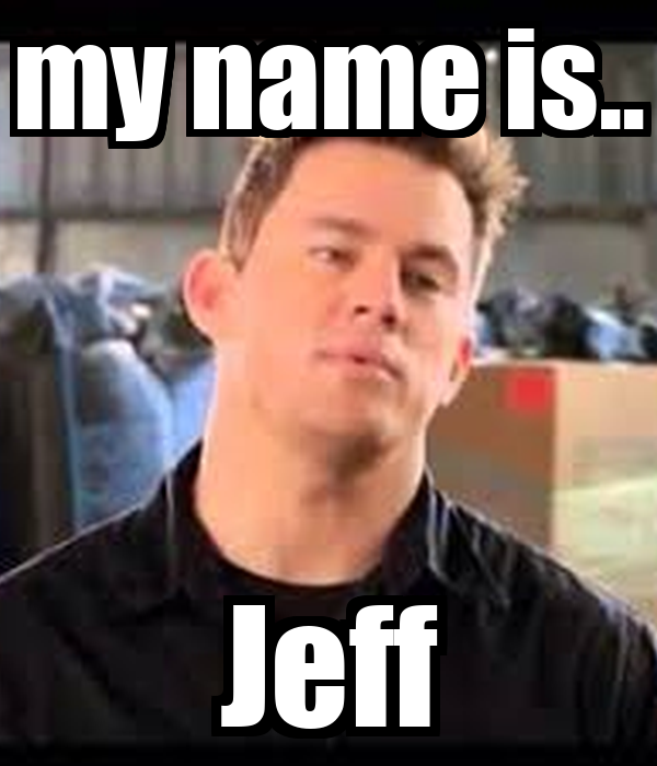 my name is.. Jeff Post... Channing Tatum