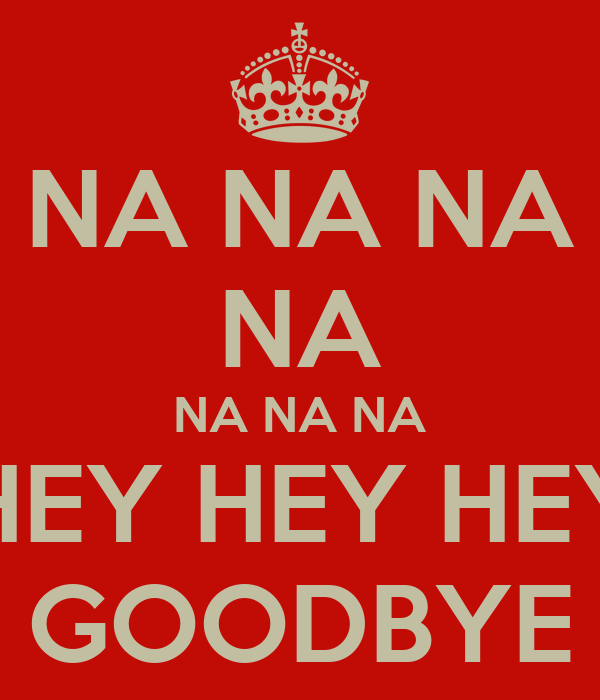 NA NA NA NA NA NA NA HEY HEY HEY GOODBYE Poster | JO | Keep Calm-o-Matic