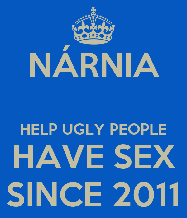 NÁRNIA HELP UGLY PEOPLE HAVE SEX SINCE 2011 - KEEP CALM AND CARRY ON ...: http://keepcalm-o-matic.co.uk/p/narnia-help-ugly-people-have-sex-since-2011