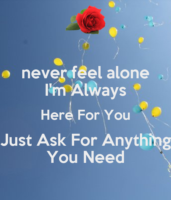 Never Feel Alone Im Always Here For You Just Ask For Anything You
