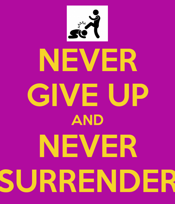 never give up never surrender Never give up quotes from brainyquote, an extensive collection of quotations by famous authors never give up, never surrender, and rise up against the odds jesse jackson against, behind, give my mom has always been my support system she taught me to never give up and to keep pursuing.