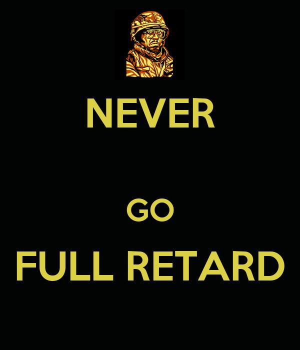 NEVER GO FULL RETARD Never Go Full Retard