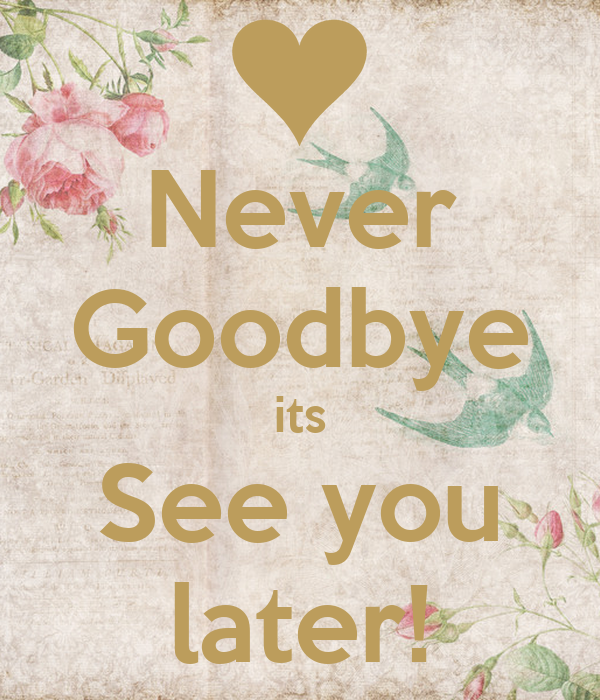 It's Not Goodbye Its See You Later
