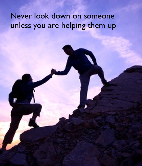 never look down on someone unless your helping them up What does jesse jackson's quote never look down on anybody unless you're and the looking down as you're helping them up never look down on someone.