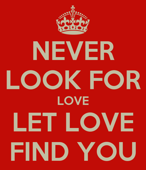 Love Finds You Quote: NEVER LOOK FOR LOVE LET LOVE FIND YOU