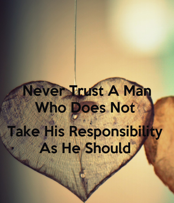Why Not To Trust Men: Never Trust A Man Who Does Not Take His Responsibility As