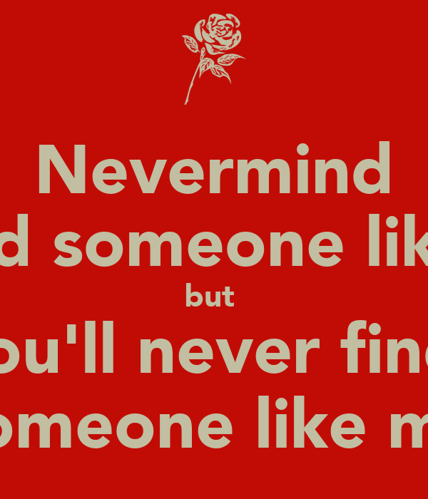 Nevermind i ll find someone like you but you ll never find someone