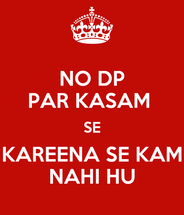 NO DP PAR KASAM SE KAREENA SE KAM NAHI HU - KEEP CALM AND CARRY ON ...