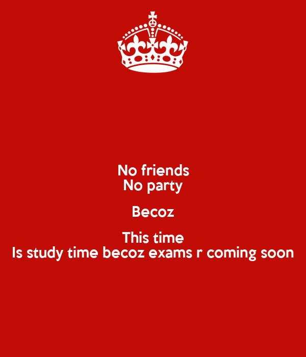 No friends No party Becoz This time Is study time becoz ...  No friends No p...