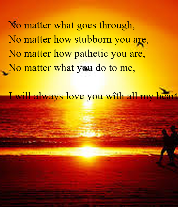 ... you-are-no-matter-what-you-do-to-me-i-will-always-love-you-with-all-my