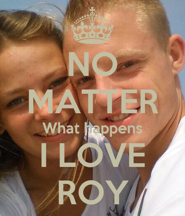 Love No Matter What: NO MATTER What Happens I LOVE ROY