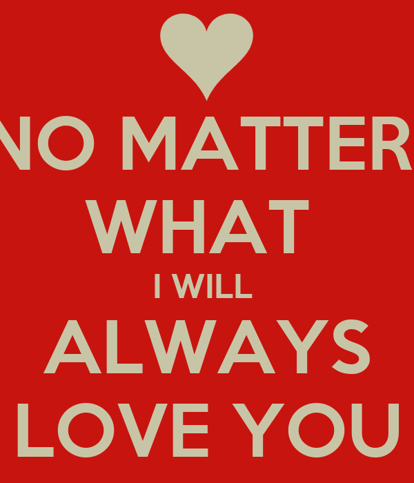 Love No Matter What: NO MATTER WHAT I WILL ALWAYS LOVE YOU Poster