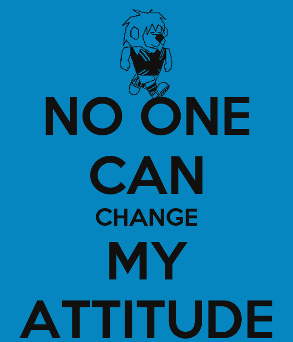 NO ONE CAN CHANGE MY ATTITUDE Poster