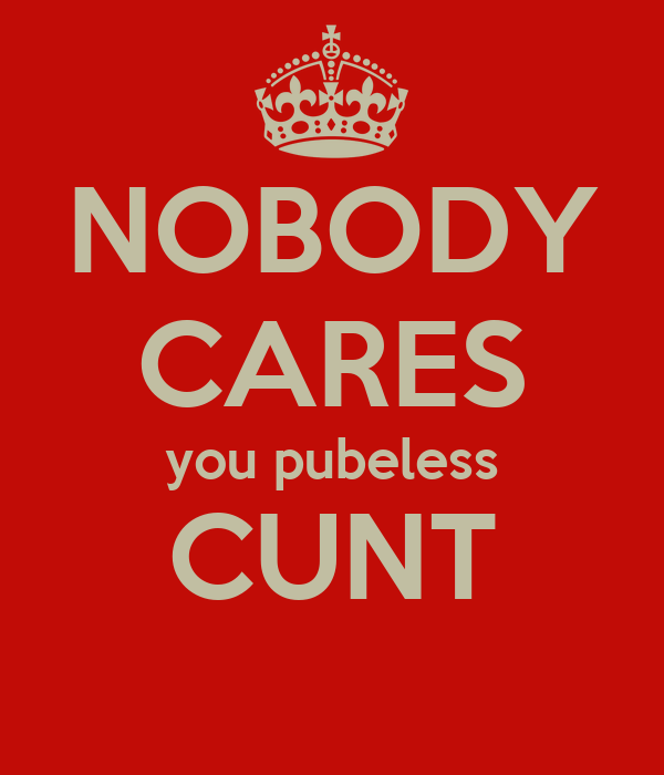 Nobody Cares Wallpaper Nobody Cares You Pubeless Cunt