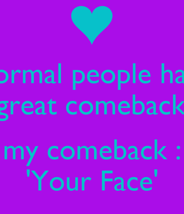 Normal people have great comebacks my comeback : Your