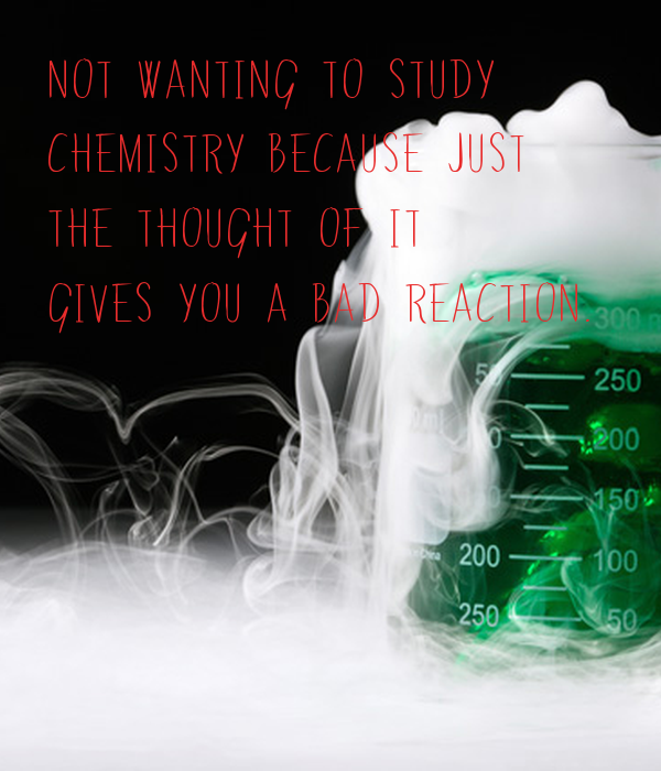 Not wanting to study chemistry because just the thought of it gives
