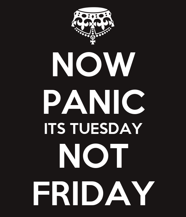 Now panic its tuesday not friday poster odpotter keep calm o matic