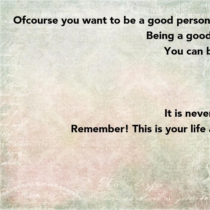 Ofcourse you want to be a good person and be helpful to ...