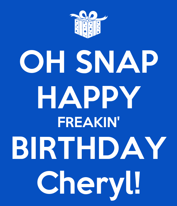 OH SNAP HAPPY FREAKIN' BIRTHDAY Cheryl! Poster | chris ...