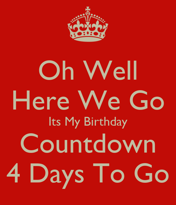 Oh well here we go its my birthday countdown 4 days to go keep calm and carry on image generator - Birthday countdown wallpaper ...