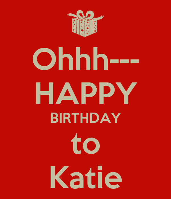 Ohhh--- HAPPY BIRTHDAY To Katie