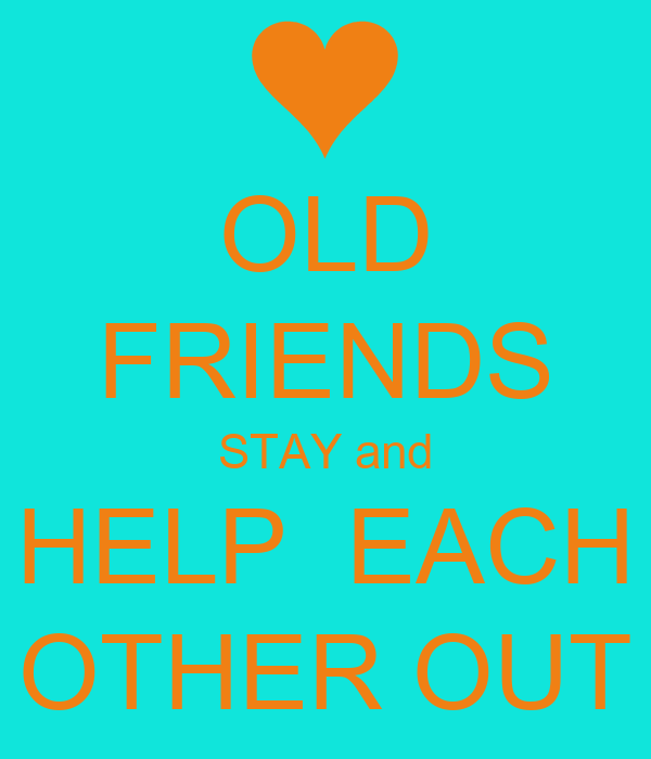 Helping Each Other: OLD FRIENDS STAY And HELP EACH OTHER OUT