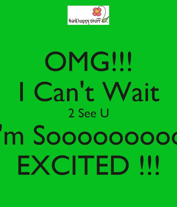 OMG!!! I Can\'t Wait 2 See U I\'m Sooooooooo EXCITED ...