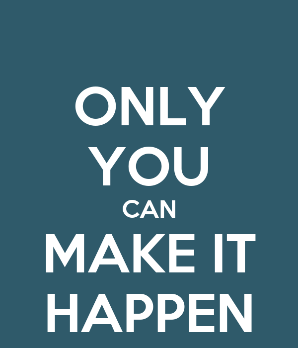 ONLY YOU CAN MAKE IT HAPPEN - KEEP CALM AND CARRY ON Image ...