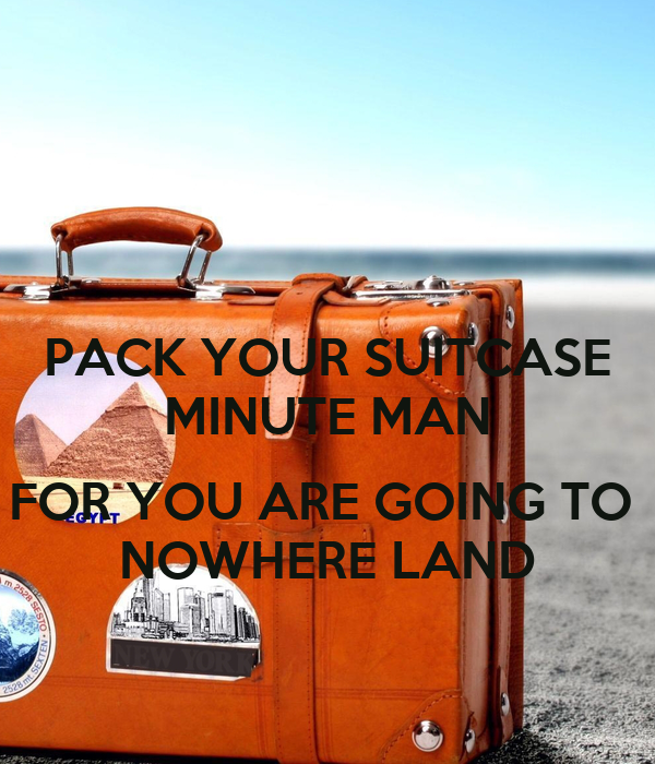 PACK YOUR SUITCASE MINUTE MAN FOR YOU ARE GOING TO NOWHERE ...