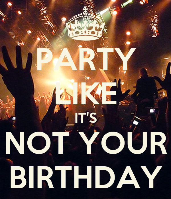PARTY LIKE IT'S NOT YOUR BIRTHDAY Poster