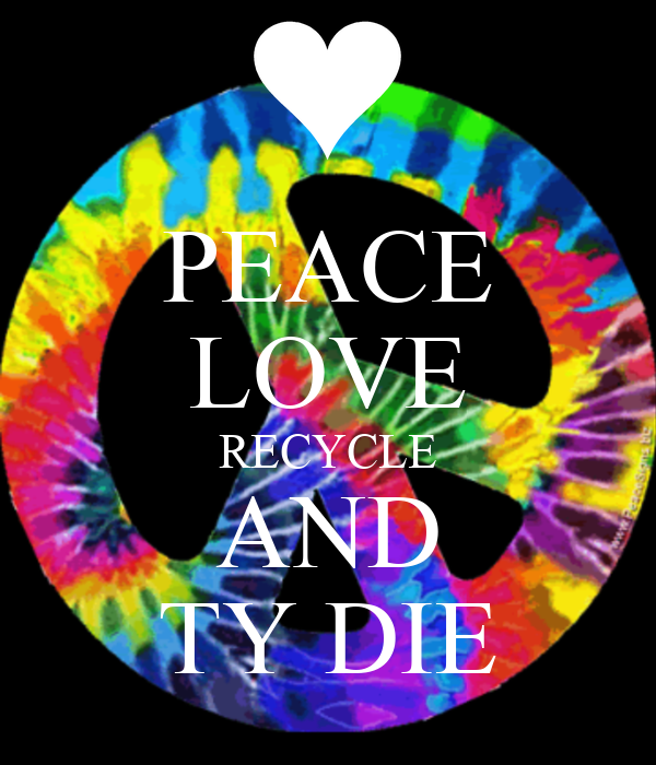peace love recycle and ty die keep calm and carry on image generator. Black Bedroom Furniture Sets. Home Design Ideas