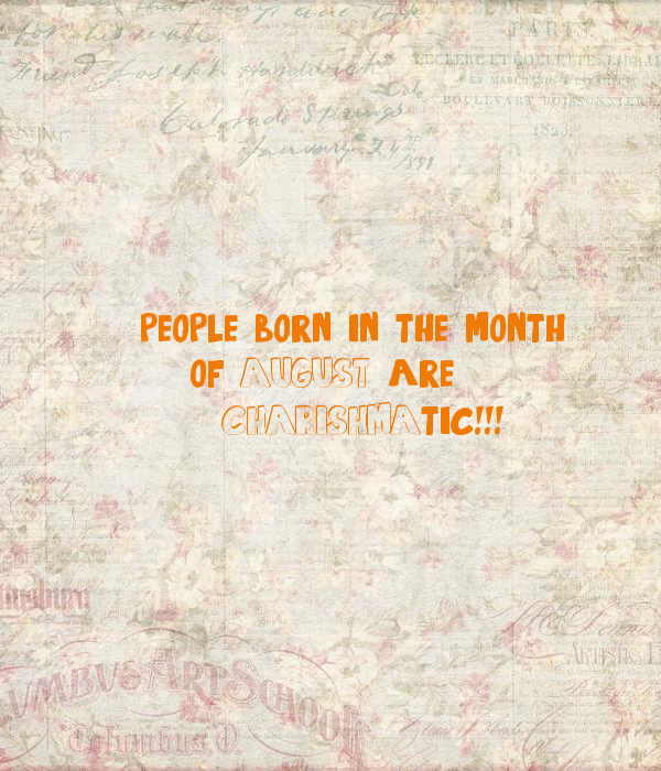 people born in the month of AUGUST(3) are 'CHARISHMA'tic ...