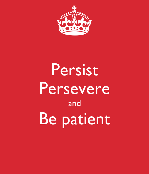 Persist Persevere and Be patient