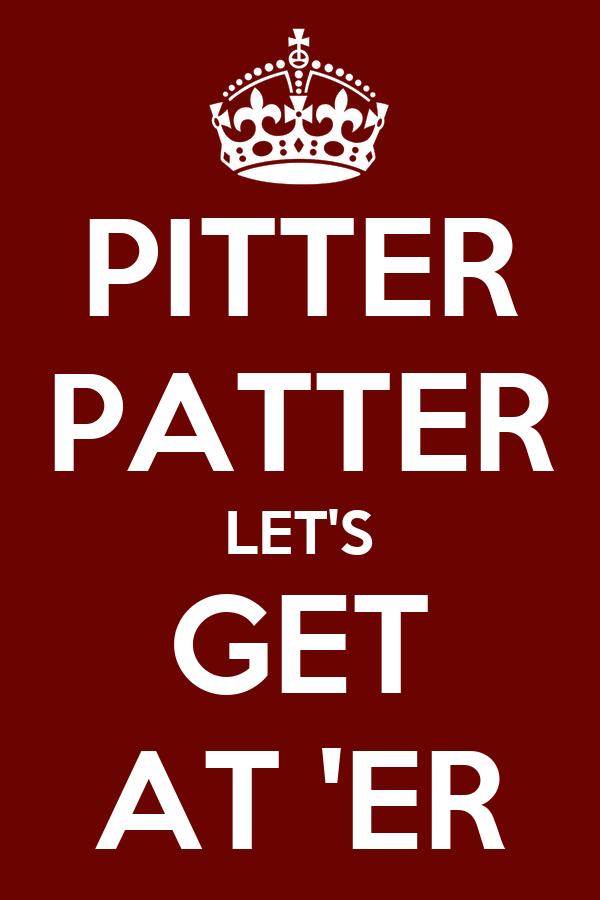 Pitter patter lets get at er
