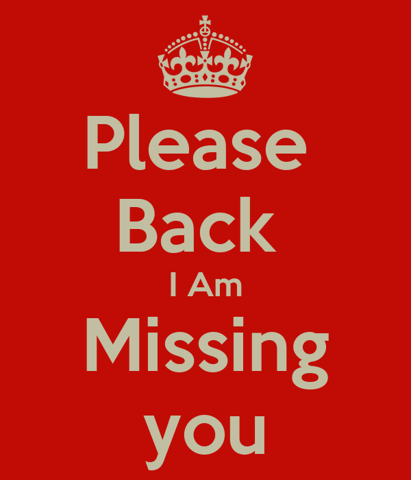 Please Back I Am Missing you - KEEP CALM AND CARRY ON ...