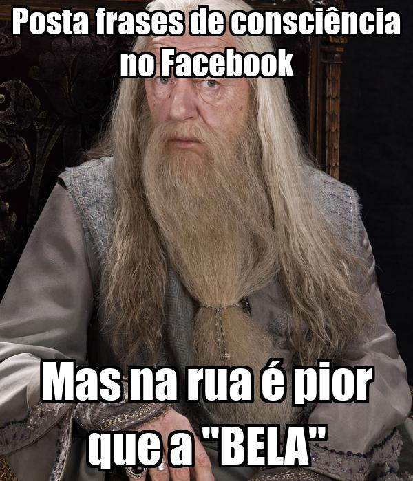 Posta frases de consciência no Facebook Mas na rua é pior que a ''BELA''