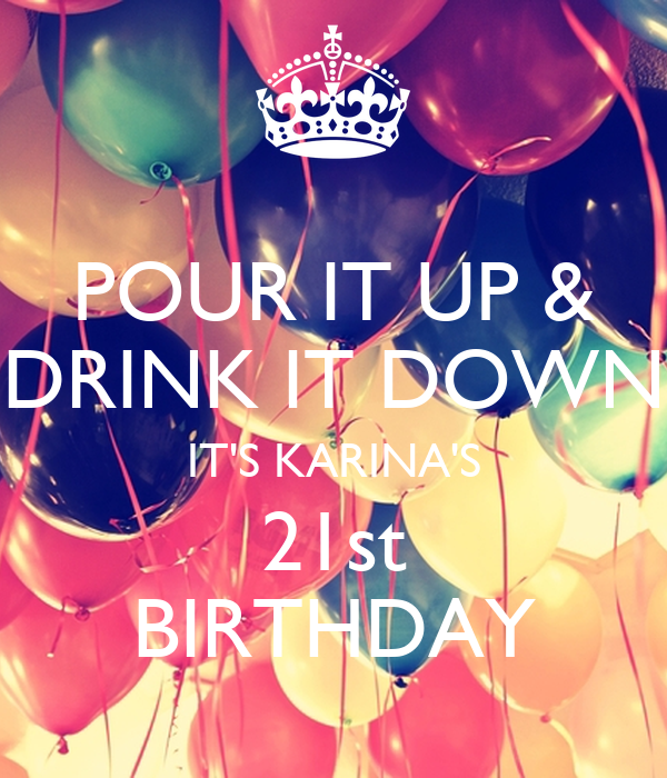 POUR IT UP & DRINK IT DOWN IT'S KARINA'S 21st BIRTHDAY