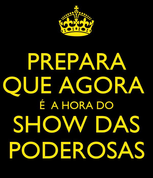 PREPARA QUE AGORA  É  A HORA DO SHOW DAS PODEROSAS