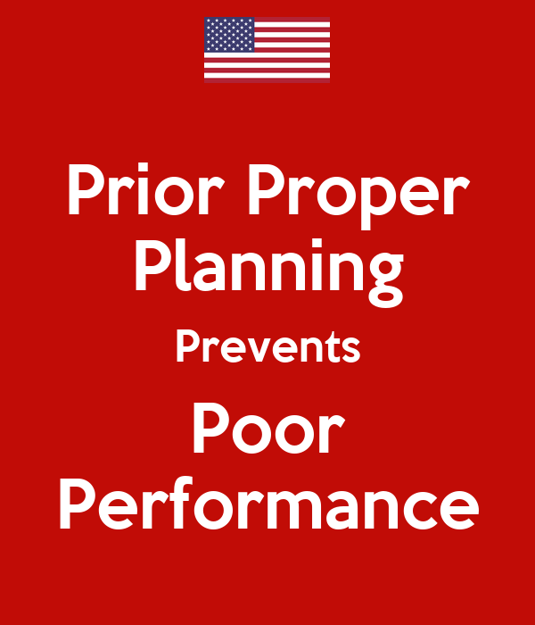 preperation and prior planning Here are a few tips for prior proper preparation that prevents piss poor performance a poor planning precludes poor performance.