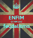 ENFIM O FIM DO feudalismo  - Personalised Poster large