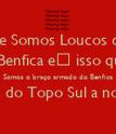 Dizem que Somos Loucos da Cabeça Amamos o Benfica e isso que interessa Somos o braço armado do Benfica Fazemos do Topo Sul a nossa vida  - Personalised Poster large