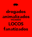 drogados animalizados VICIADOS LOCOS fanatizados - Personalised Large Wall Decal