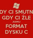 GDY CI SMUTNO GDY CI ŹLE JEBNIJ FORMAT DYSKU C - Personalised Poster large